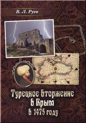 Руев В.Л. Турецкое вторжение в Крым в 1475 году. Монография подводит итог многолетнему изучению османской экспансии в Крым в 1475 г.