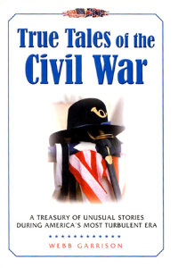 True Tales of the Civil War: A Treasury of Unusual Stories During America's Most Turbulent Era